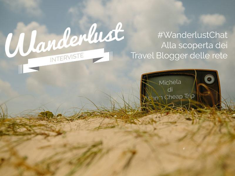 #WanderlustChat interviste ai travelblogger: Michela di Warm Cheap Trips