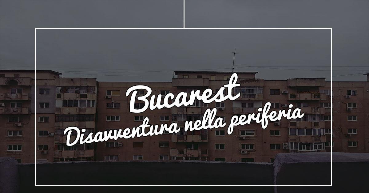 Disagio a Bucarest: sperduti nella periferia della città